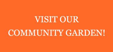 VISIT OUR COMMUNITY GARDEN!